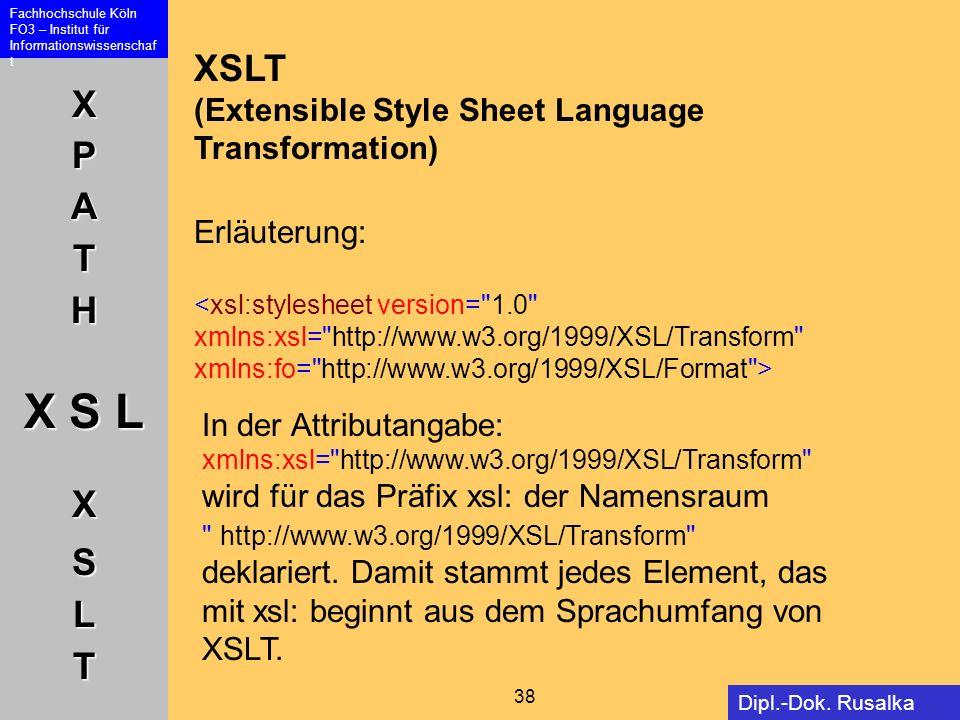 XPATH X S L XSLT Fachhochschule Köln FO3 – Institut für Informationswissenschaf t 38 Dipl.-Dok. Rusalka Offer XSLT (Extensible Style Sheet Language Tr