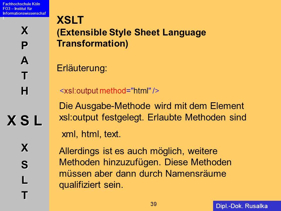 XPATH X S L XSLT Fachhochschule Köln FO3 – Institut für Informationswissenschaf t 39 Dipl.-Dok. Rusalka Offer XSLT (Extensible Style Sheet Language Tr
