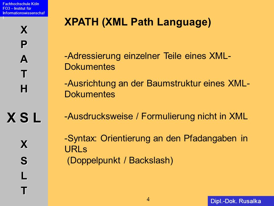 XPATH X S L XSLT Fachhochschule Köln FO3 – Institut für Informationswissenschaf t 4 Dipl.-Dok. Rusalka Offer XPATH (XML Path Language) -Adressierung e