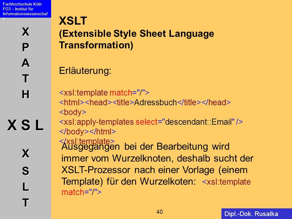XPATH X S L XSLT Fachhochschule Köln FO3 – Institut für Informationswissenschaf t 40 Dipl.-Dok. Rusalka Offer XSLT (Extensible Style Sheet Language Tr