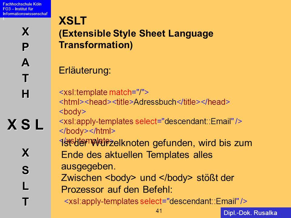 XPATH X S L XSLT Fachhochschule Köln FO3 – Institut für Informationswissenschaf t 41 Dipl.-Dok. Rusalka Offer XSLT (Extensible Style Sheet Language Tr