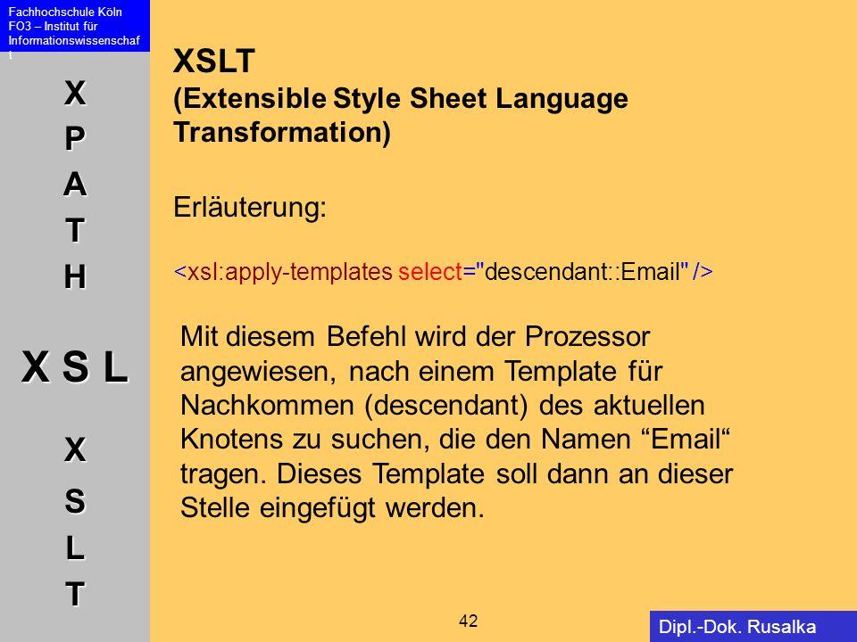 XPATH X S L XSLT Fachhochschule Köln FO3 – Institut für Informationswissenschaf t 42 Dipl.-Dok. Rusalka Offer XSLT (Extensible Style Sheet Language Tr