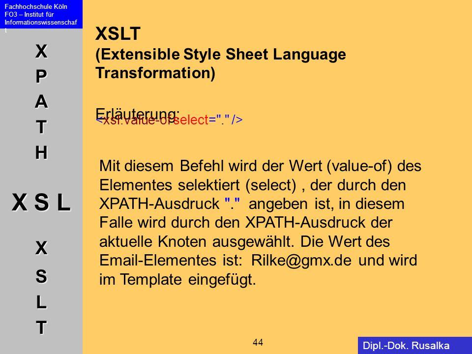 XPATH X S L XSLT Fachhochschule Köln FO3 – Institut für Informationswissenschaf t 44 Dipl.-Dok. Rusalka Offer XSLT (Extensible Style Sheet Language Tr