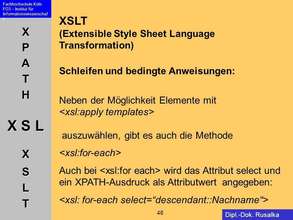 XPATH X S L XSLT Fachhochschule Köln FO3 – Institut für Informationswissenschaf t 46 Dipl.-Dok. Rusalka Offer XSLT (Extensible Style Sheet Language Tr