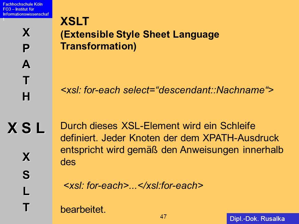 XPATH X S L XSLT Fachhochschule Köln FO3 – Institut für Informationswissenschaf t 47 Dipl.-Dok. Rusalka Offer XSLT (Extensible Style Sheet Language Tr