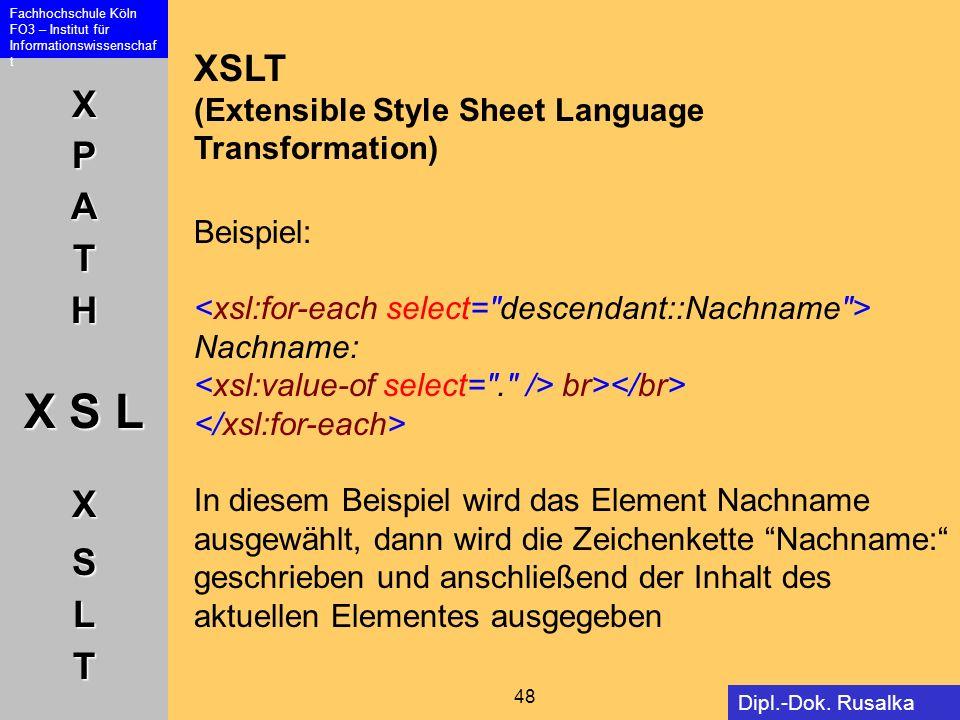 XPATH X S L XSLT Fachhochschule Köln FO3 – Institut für Informationswissenschaf t 48 Dipl.-Dok. Rusalka Offer XSLT (Extensible Style Sheet Language Tr