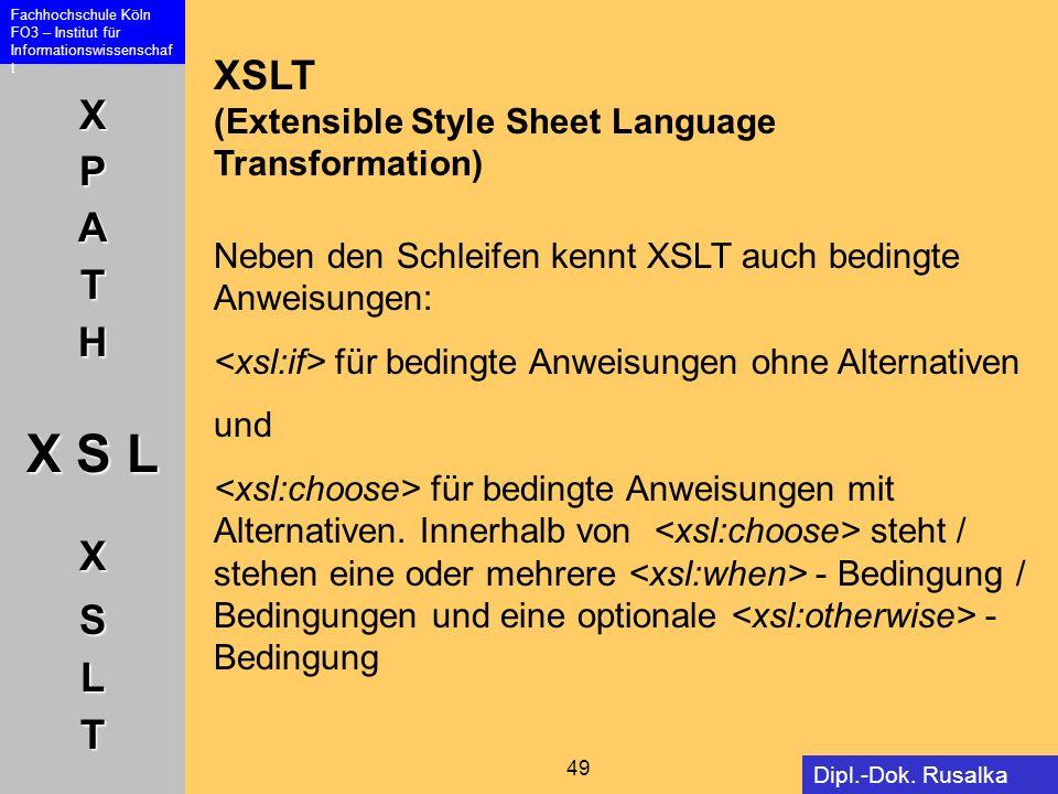 XPATH X S L XSLT Fachhochschule Köln FO3 – Institut für Informationswissenschaf t 49 Dipl.-Dok. Rusalka Offer XSLT (Extensible Style Sheet Language Tr