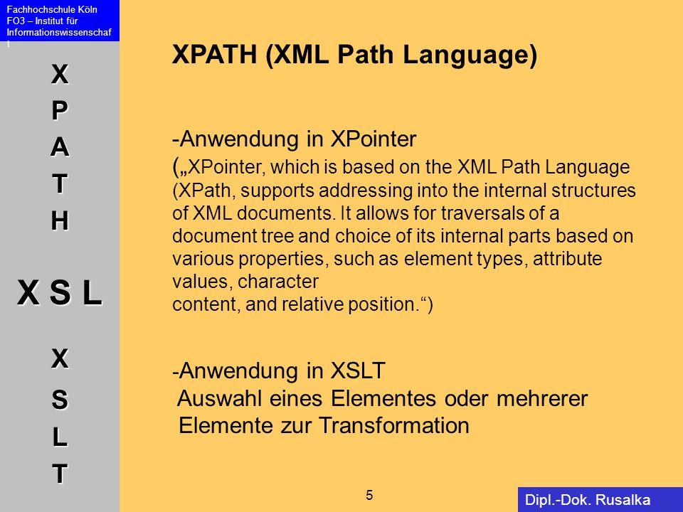 XPATH X S L XSLT Fachhochschule Köln FO3 – Institut für Informationswissenschaf t 5 Dipl.-Dok. Rusalka Offer XPATH (XML Path Language) -Anwendung in X