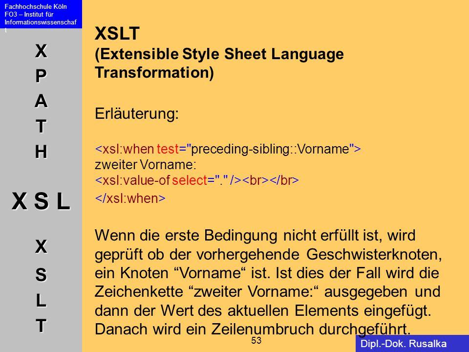 XPATH X S L XSLT Fachhochschule Köln FO3 – Institut für Informationswissenschaf t 53 Dipl.-Dok. Rusalka Offer XSLT (Extensible Style Sheet Language Tr
