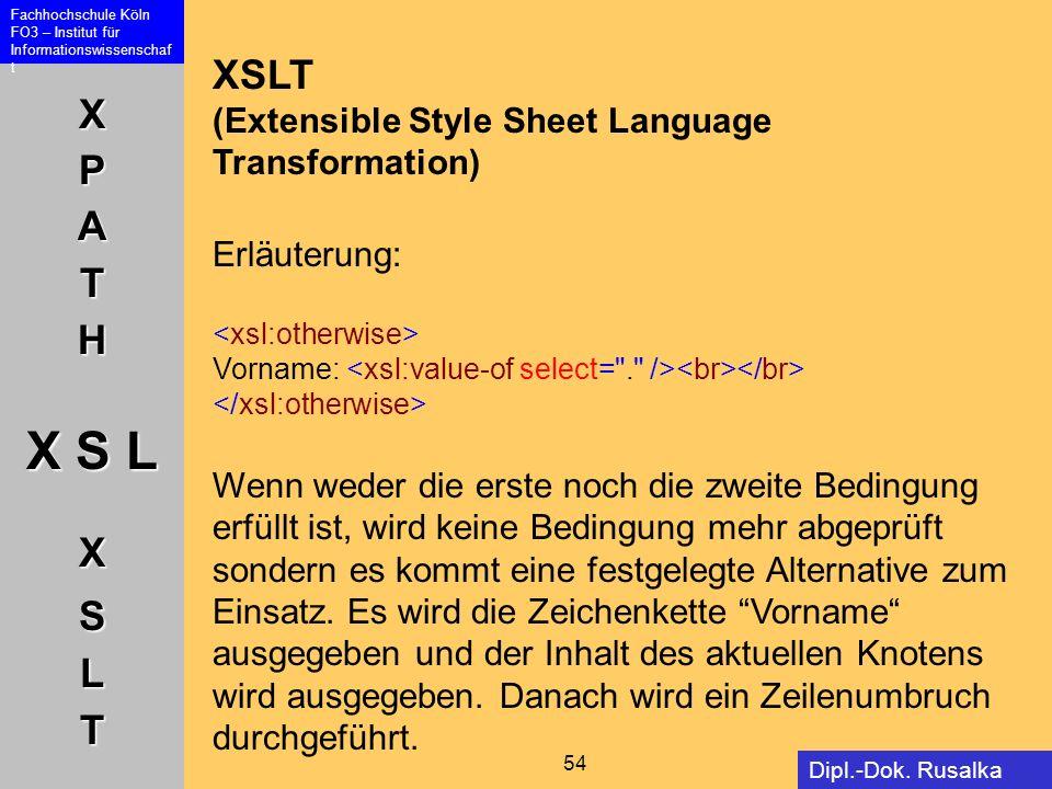 XPATH X S L XSLT Fachhochschule Köln FO3 – Institut für Informationswissenschaf t 54 Dipl.-Dok. Rusalka Offer XSLT (Extensible Style Sheet Language Tr