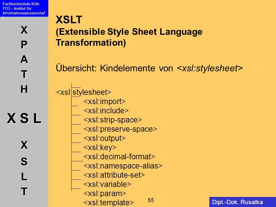 XPATH X S L XSLT Fachhochschule Köln FO3 – Institut für Informationswissenschaf t 55 Dipl.-Dok. Rusalka Offer XSLT (Extensible Style Sheet Language Tr