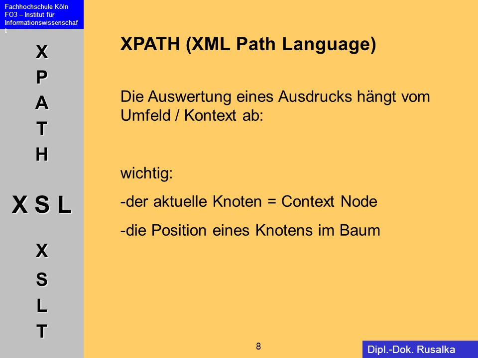 XPATH X S L XSLT Fachhochschule Köln FO3 – Institut für Informationswissenschaf t 8 Dipl.-Dok. Rusalka Offer XPATH (XML Path Language) Die Auswertung