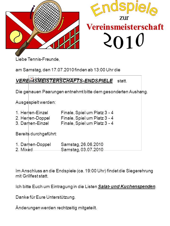 Liebe Tennis-Freunde, am Samstag, den 17.07.2010 finden ab 13:00 Uhr die VEREINSMEISTERSCHAFTS-ENDSPIELE statt. Die genauen Paarungen entnehmt bitte d