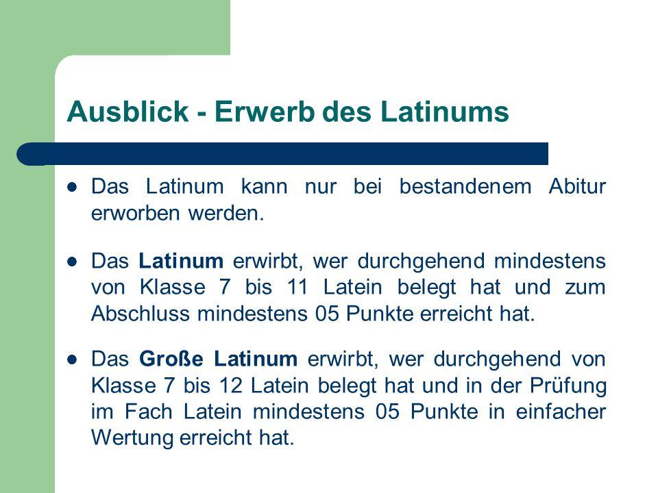 Ausblick - Erwerb des Latinums Das Latinum kann nur bei bestandenem Abitur erworben werden. Das Latinum erwirbt, wer durchgehend mindestens von Klasse