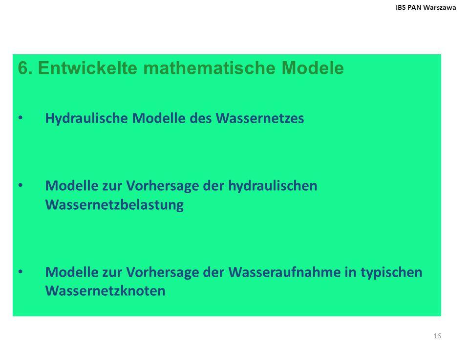 16 6. Entwickelte mathematische Modele Hydraulische Modelle des Wassernetzes Modelle zur Vorhersage der hydraulischen Wassernetzbelastung Modelle zur