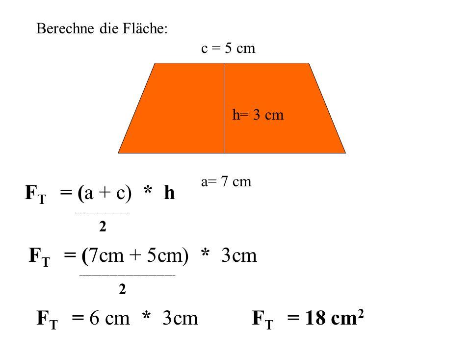 Berechne die Fläche: a= 7 cm c = 5 cm h= 3 cm F T = (a + c) * h ____________________ 2 F T = (7cm + 5cm) * 3cm ____________________________________ 2 F T = 6 cm * 3cm F T = 18 cm 2
