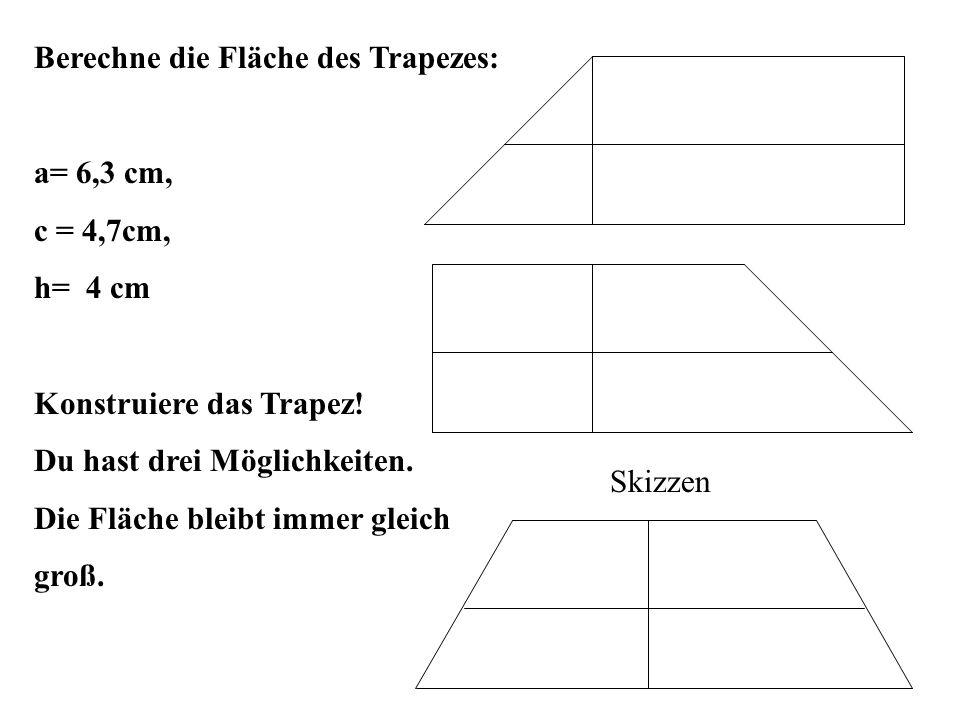 Berechne die Fläche des Trapezes: a= 6,3 cm, c = 4,7cm, h= 4 cm Konstruiere das Trapez.