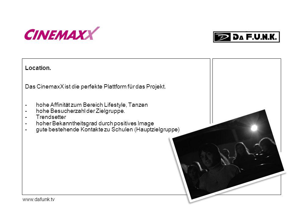 www.dafunk.tv Location. Das CinemaxX ist die perfekte Plattform für das Projekt. -hohe Affinität zum Bereich Lifestyle, Tanzen -hohe Besucherzahl der
