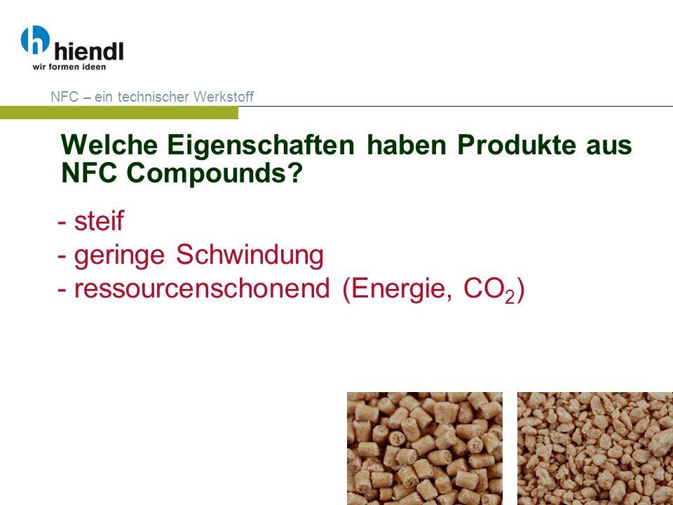 Welche Eigenschaften haben Produkte aus NFC Compounds? NFC – ein technischer Werkstoff - steif - geringe Schwindung - ressourcenschonend (Energie, CO