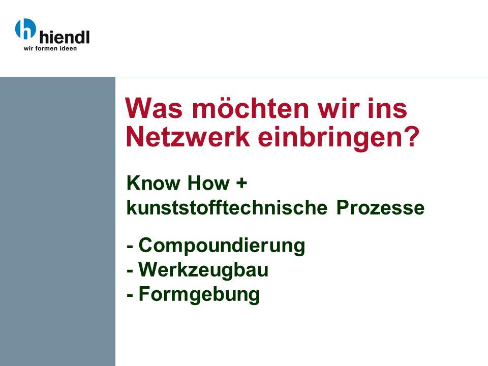 Was möchten wir ins Netzwerk einbringen? Know How + kunststofftechnische Prozesse - Compoundierung - Werkzeugbau - Formgebung