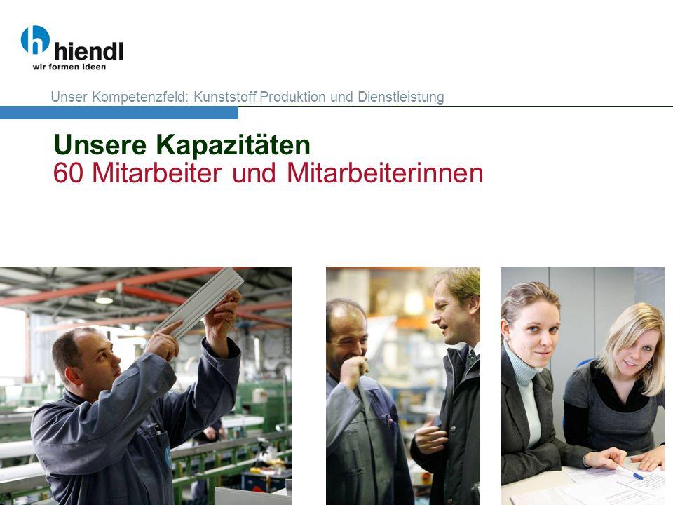 Unsere Kapazitäten 60 Mitarbeiter und Mitarbeiterinnen Unser Kompetenzfeld: Kunststoff Produktion und Dienstleistung