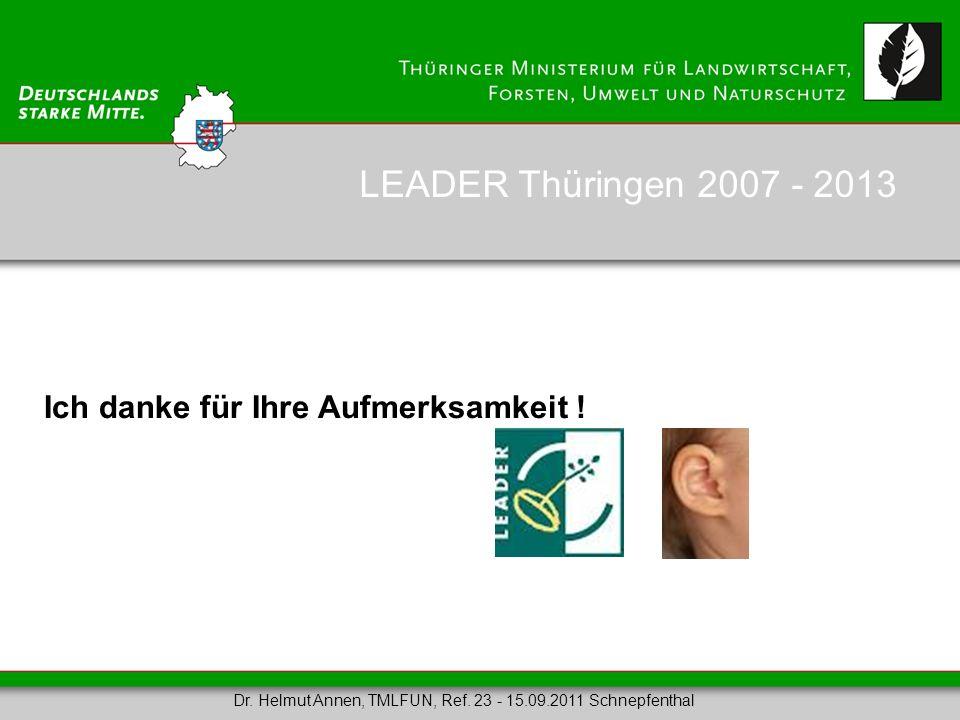 Ich danke für Ihre Aufmerksamkeit ! LEADER Thüringen 2007 - 2013 Dr. Helmut Annen, TMLFUN, Ref. 23 - 15.09.2011 Schnepfenthal