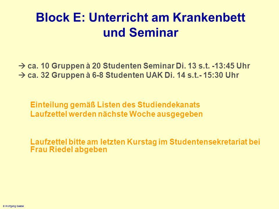 © Wolfgang Gaebel Block E: Stundenplan Psychiatrie Propädeutik W1 Mo 02.04.12 09:00-10:00Einführung W1 Di 03.04.1213:15-17:00HS LVR-KD Propädeutik I W2 Di 10.04.1213:15-17:00 HS LVR-KDPropädeutik II Systematik W3 - W1410:15-11:45 HS LVR-KD Vorlesung 13:00 s.t.-13:45Seminar (14-tägig) 14:00 s.t.-15:30 Unterricht am Krankenbett (14-tägig) Achtung: einige wenige UAK Gruppen finden Dienstags 8:30 s.t.