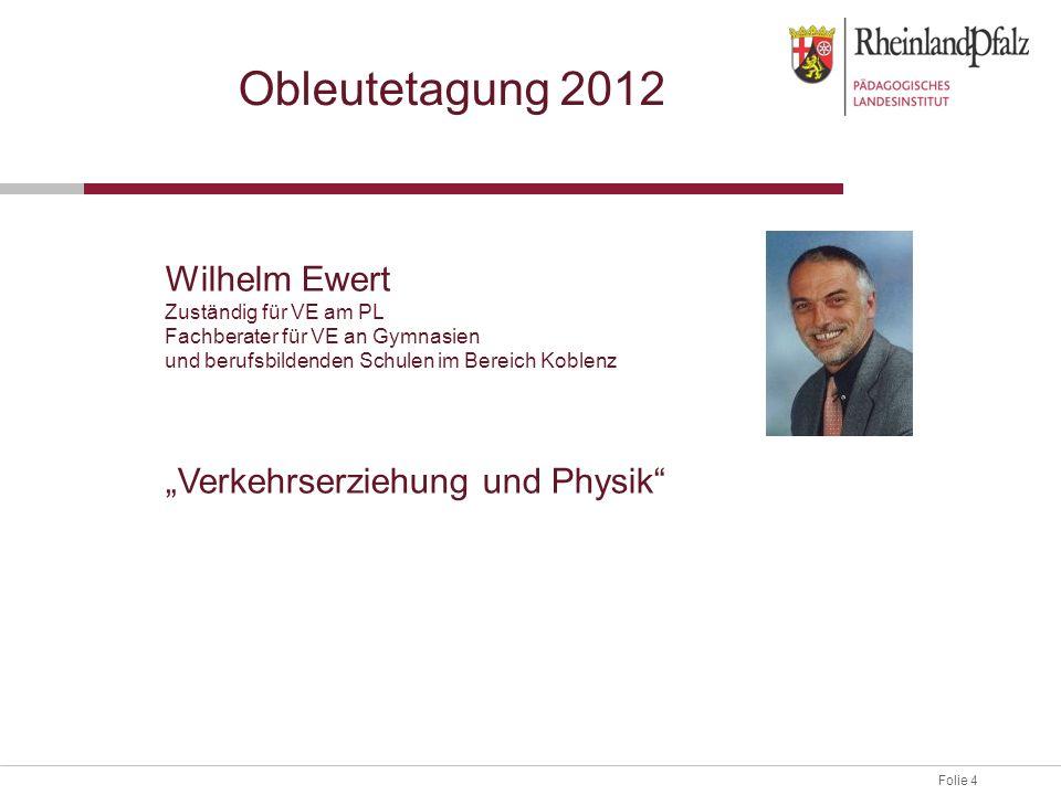 Folie 4 Obleutetagung 2012 Wilhelm Ewert Zuständig für VE am PL Fachberater für VE an Gymnasien und berufsbildenden Schulen im Bereich Koblenz Verkehr