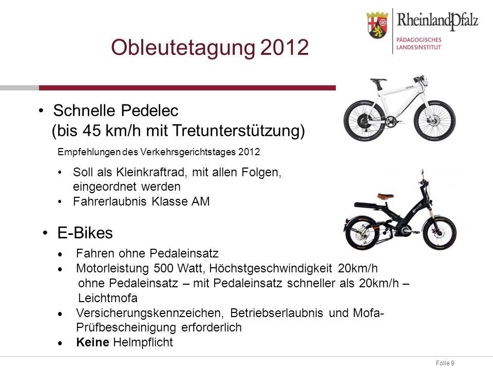 Folie 9 Obleutetagung 2012 Schnelle Pedelec (bis 45 km/h mit Tretunterstützung) Empfehlungen des Verkehrsgerichtstages 2012 Soll als Kleinkraftrad, mi