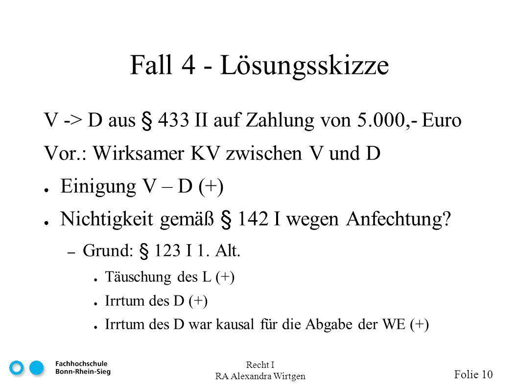 Recht I RA Alexandra Wirtgen Folie 10 Fall 4 - Lösungsskizze V -> D aus § 433 II auf Zahlung von 5.000,- Euro Vor.: Wirksamer KV zwischen V und D Einigung V – D (+) Nichtigkeit gemäß § 142 I wegen Anfechtung.