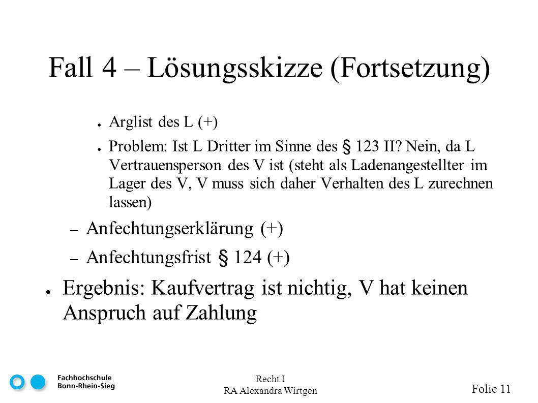 Recht I RA Alexandra Wirtgen Folie 11 Fall 4 – Lösungsskizze (Fortsetzung) Arglist des L (+) Problem: Ist L Dritter im Sinne des § 123 II? Nein, da L