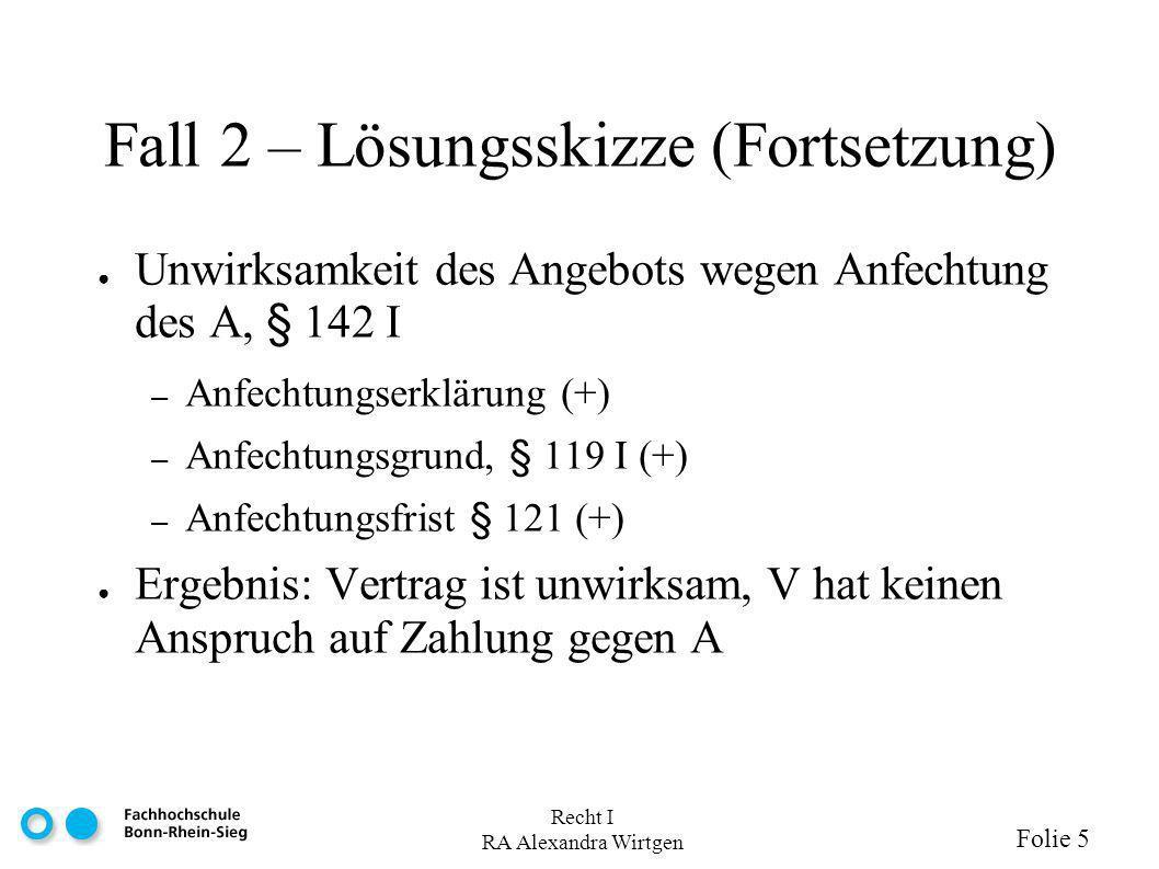 Recht I RA Alexandra Wirtgen Folie 5 Fall 2 – Lösungsskizze (Fortsetzung) Unwirksamkeit des Angebots wegen Anfechtung des A, § 142 I – Anfechtungserkl