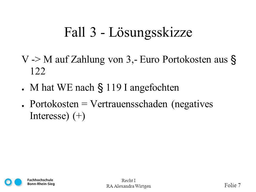 Recht I RA Alexandra Wirtgen Folie 7 Fall 3 - Lösungsskizze V -> M auf Zahlung von 3,- Euro Portokosten aus § 122 M hat WE nach § 119 I angefochten Portokosten = Vertrauensschaden (negatives Interesse) (+)