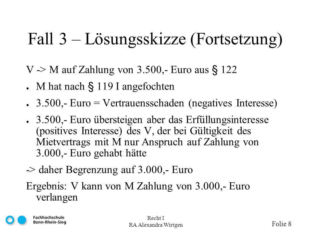 Recht I RA Alexandra Wirtgen Folie 8 Fall 3 – Lösungsskizze (Fortsetzung) V -> M auf Zahlung von 3.500,- Euro aus § 122 M hat nach § 119 I angefochten 3.500,- Euro = Vertrauensschaden (negatives Interesse) 3.500,- Euro übersteigen aber das Erfüllungsinteresse (positives Interesse) des V, der bei Gültigkeit des Mietvertrags mit M nur Anspruch auf Zahlung von 3.000,- Euro gehabt hätte -> daher Begrenzung auf 3.000,- Euro Ergebnis: V kann von M Zahlung von 3.000,- Euro verlangen