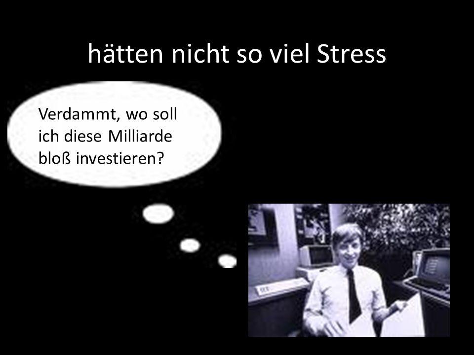 hätten nicht so viel Stress Verdammt, wo soll ich diese Milliarde bloß investieren?