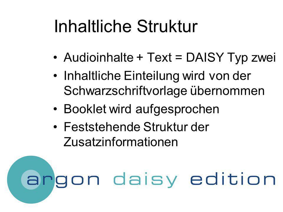 Inhaltliche Struktur Audioinhalte + Text = DAISY Typ zwei Inhaltliche Einteilung wird von der Schwarzschriftvorlage übernommen Booklet wird aufgesprochen Feststehende Struktur der Zusatzinformationen