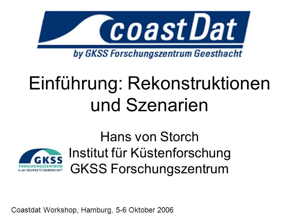 Einführung: Rekonstruktionen und Szenarien Hans von Storch Institut für Küstenforschung GKSS Forschungszentrum Coastdat Workshop, Hamburg, 5-6 Oktober 2006