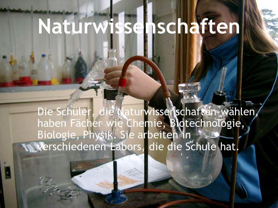 Naturwissenschaften Die Schüler, die Naturwissenschaften wählen, haben Fächer wie Chemie, Biotechnologie, Biologie, Physik. Sie arbeiten in verschiede