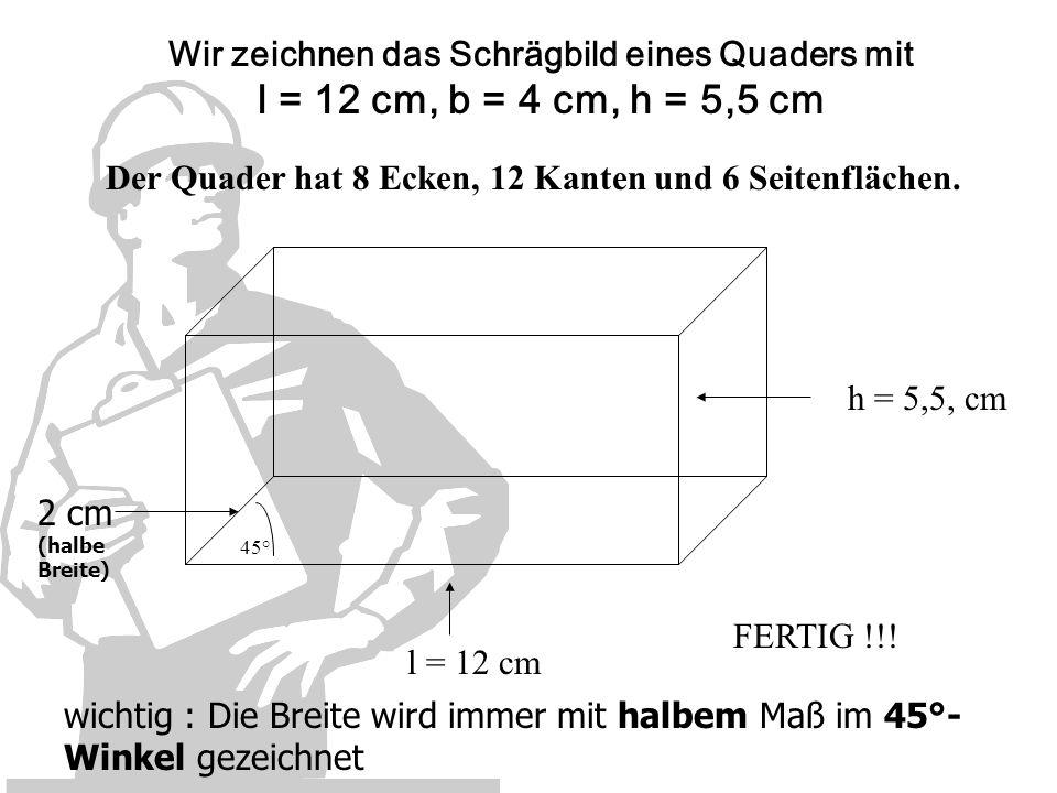 Wir zeichnen das Schrägbild eines Quaders mit l = 12 cm, b = 4 cm, h = 5,5 cm l = 12 cm h = 5,5, cm 45° 2 cm (halbe Breite) FERTIG !!! wichtig : Die B