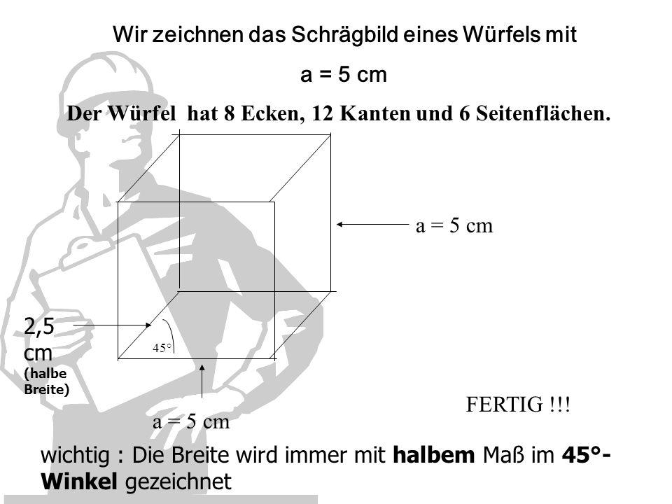 Wir zeichnen das Schrägbild eines Würfels mit a = 5 cm 45° 2,5 cm (halbe Breite) FERTIG !!! wichtig : Die Breite wird immer mit halbem Maß im 45°- Win