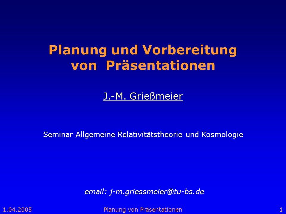 1.04.2005Planung von Präsentationen1 Planung und Vorbereitung von Präsentationen email: j-m.griessmeier@tu-bs.de J.-M. Grießmeier Seminar Allgemeine R