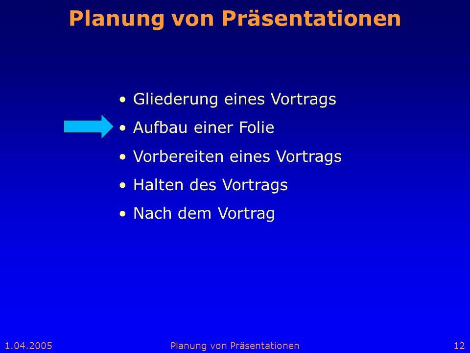 1.04.2005Planung von Präsentationen12 Planung von Präsentationen Gliederung eines Vortrags Aufbau einer Folie Vorbereiten eines Vortrags Halten des Vo