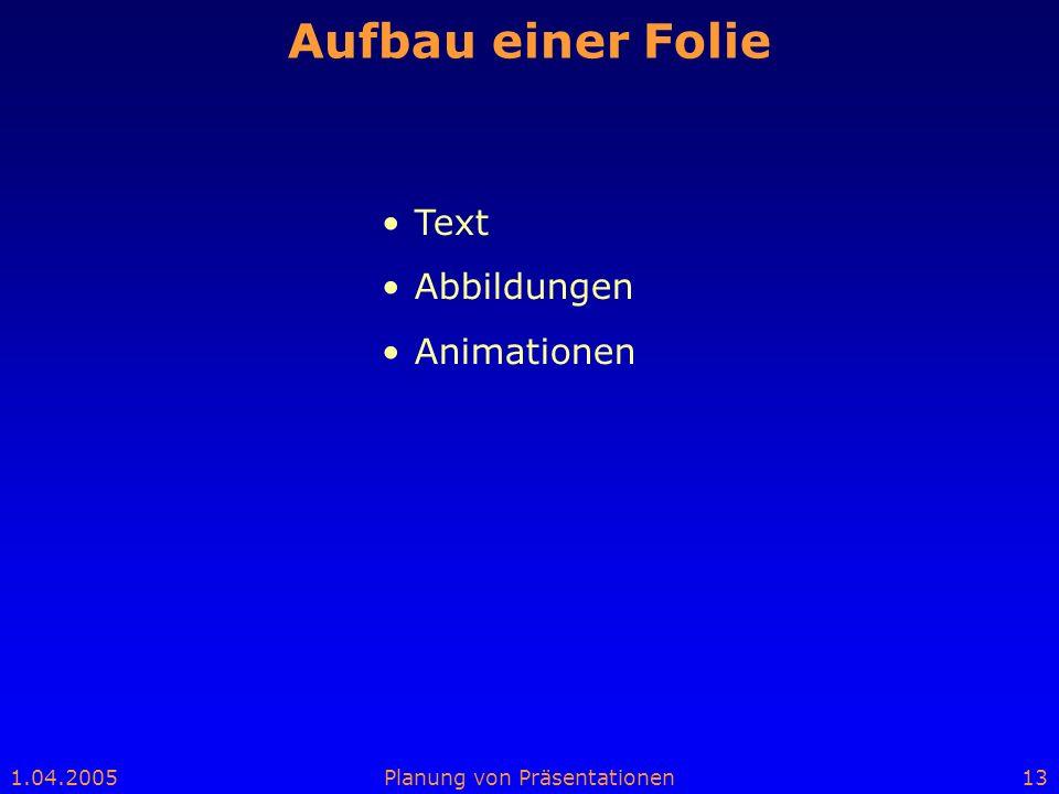 1.04.2005Planung von Präsentationen13 Aufbau einer Folie Text Abbildungen Animationen