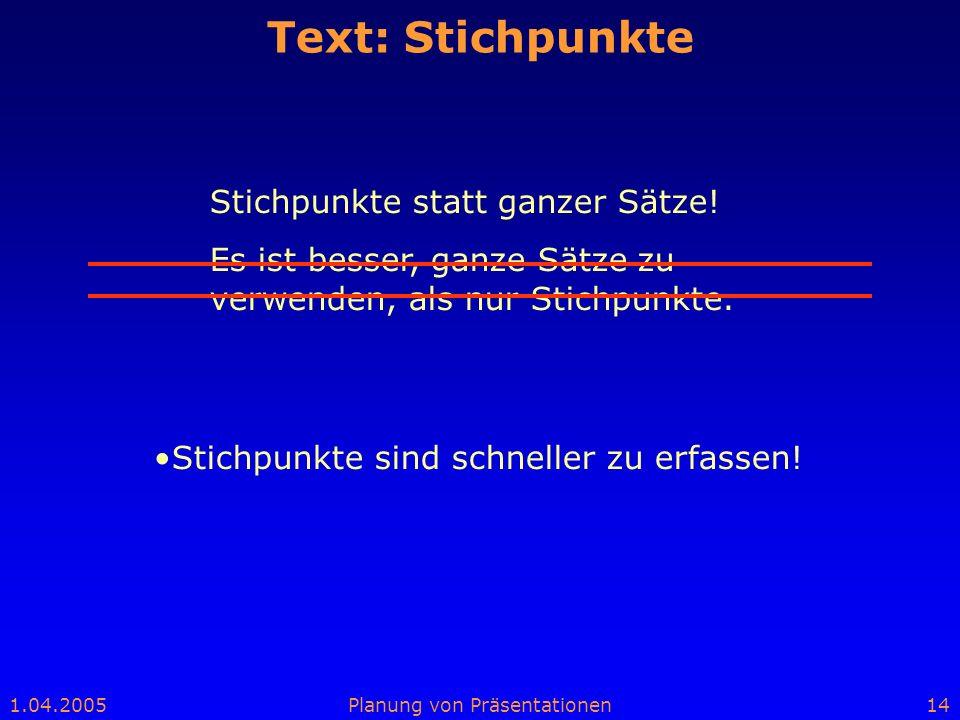 1.04.2005Planung von Präsentationen14 Text: Stichpunkte Stichpunkte statt ganzer Sätze! Es ist besser, ganze Sätze zu verwenden, als nur Stichpunkte.
