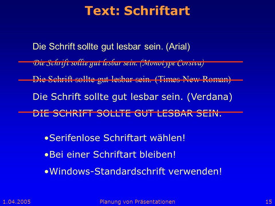 1.04.2005Planung von Präsentationen15 Text: Schriftart Die Schrift sollte gut lesbar sein. (Arial) Die Schrift sollte gut lesbar sein. (Monotype Corsi
