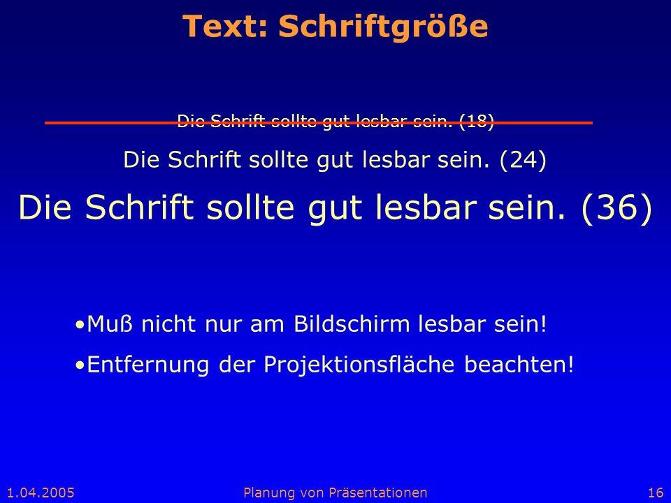 1.04.2005Planung von Präsentationen16 Text: Schriftgröße Die Schrift sollte gut lesbar sein. (18) Die Schrift sollte gut lesbar sein. (24) Die Schrift