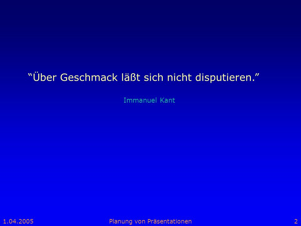 1.04.2005Planung von Präsentationen2 Über Geschmack läßt sich nicht disputieren. Immanuel Kant