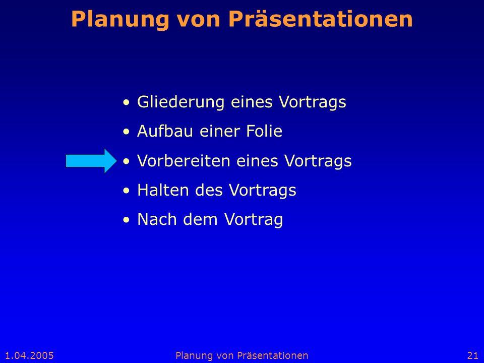 1.04.2005Planung von Präsentationen21 Planung von Präsentationen Gliederung eines Vortrags Aufbau einer Folie Vorbereiten eines Vortrags Halten des Vo