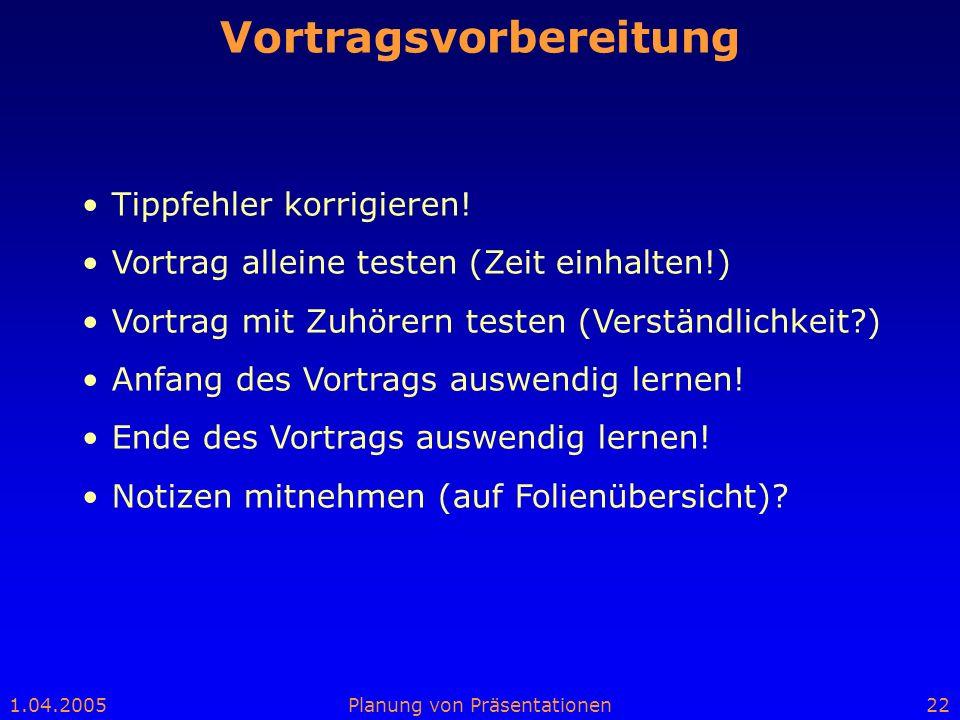 1.04.2005Planung von Präsentationen22 Vortragsvorbereitung Tippfehler korrigieren! Vortrag alleine testen (Zeit einhalten!) Vortrag mit Zuhörern teste
