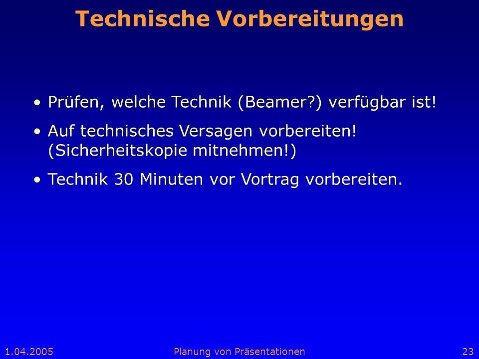 1.04.2005Planung von Präsentationen23 Technische Vorbereitungen Prüfen, welche Technik (Beamer?) verfügbar ist! Auf technisches Versagen vorbereiten!